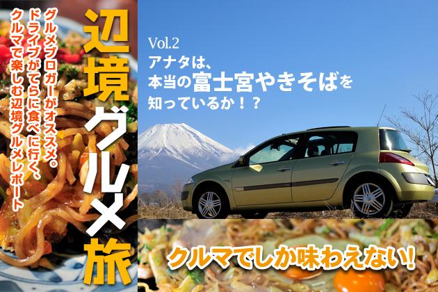 クルマでしか味わえない!辺境グルメ旅Vol.2「アナタは、本当の富士宮やきそばを知っているか!?」
