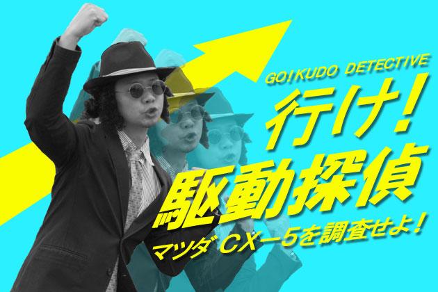 行け!駆動探偵 ~緊急ディーラー突撃企画~ マツダ CX-5を調査せよ!