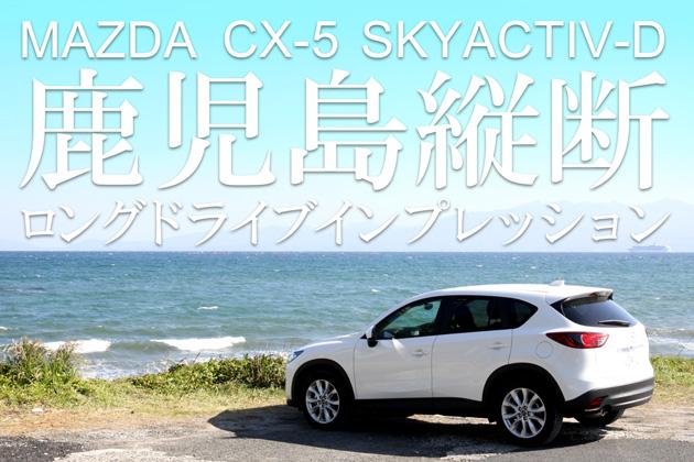 マツダ CX-5 SKYACTIV-D 鹿児島縦断ロングドライブインプレッション/安藤修也