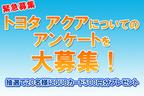 【新型ハイブリッドカー発売記念!】「トヨタ アクアってどう思う!?」みんなのアンケートを大募集!